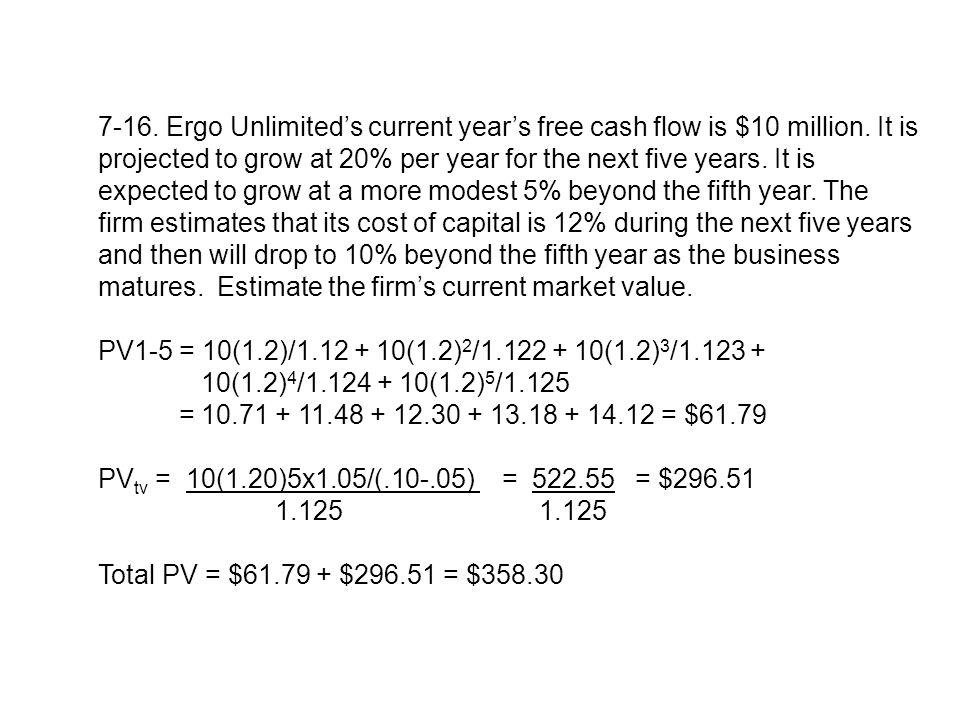7-16. Ergo Unlimited's current year's free cash flow is $10 million