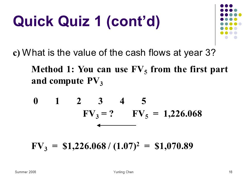 Quick Quiz 1 (cont'd) c) What is the value of the cash flows at year 3 Method 1: You can use FV5 from the first part and compute PV3.