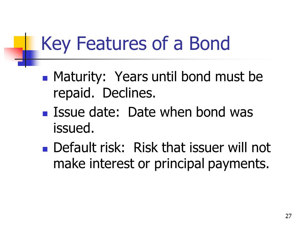 Key Features of a Bond Maturity: Years until bond must be repaid. Declines. Issue date: Date when bond was issued.