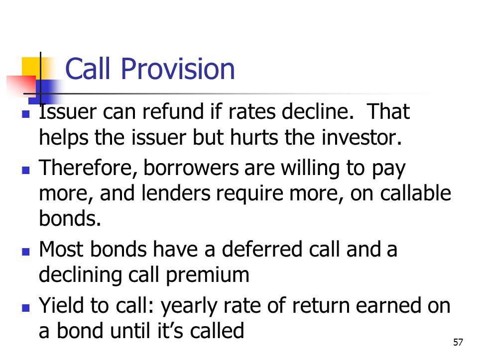 Call Provision Issuer can refund if rates decline. That helps the issuer but hurts the investor.