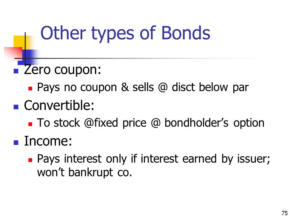 Other types of Bonds Zero coupon: Convertible: Income: