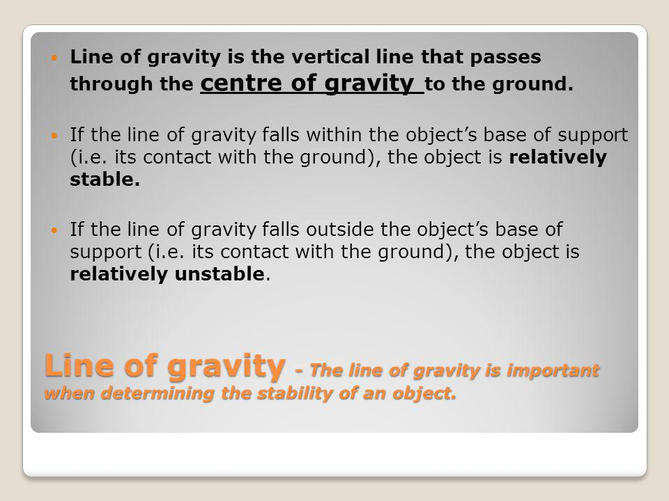 Line of gravity is the vertical line that passes through the centre of gravity to the ground.
