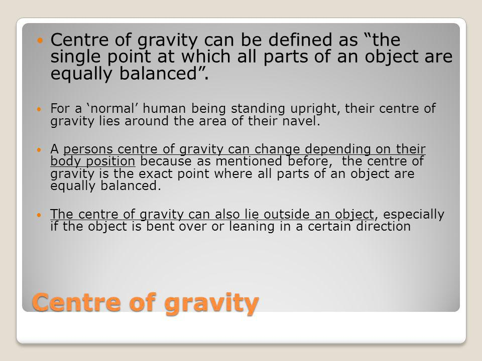 Centre of gravity can be defined as the single point at which all parts of an object are equally balanced .