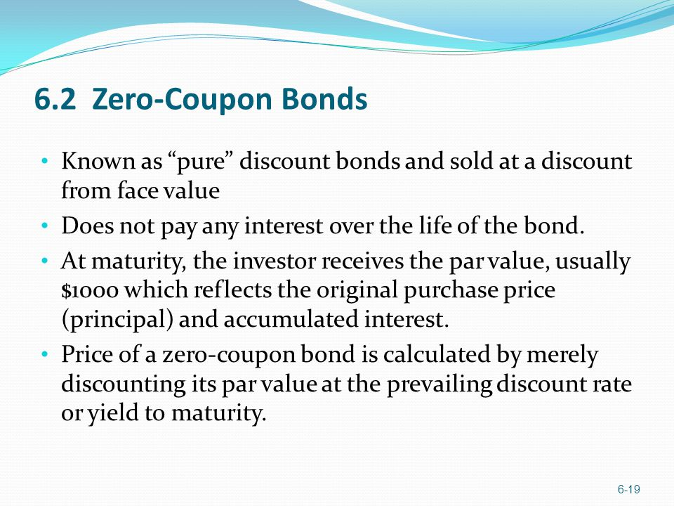 6.2 Zero-Coupon Bonds Known as pure discount bonds and sold at a discount from face value. Does not pay any interest over the life of the bond.