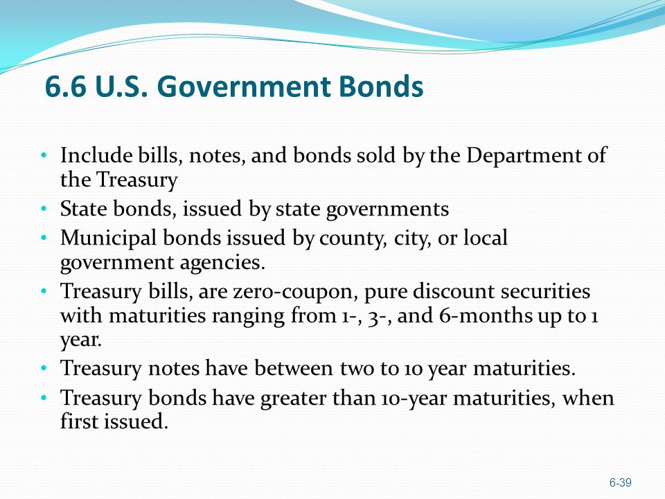 6.6 U.S. Government Bonds Include bills, notes, and bonds sold by the Department of the Treasury. State bonds, issued by state governments.