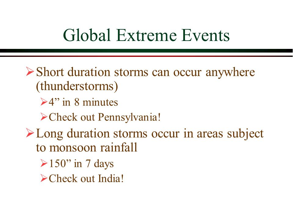 Global Extreme Events Short duration storms can occur anywhere (thunderstorms) 4 in 8 minutes. Check out Pennsylvania!