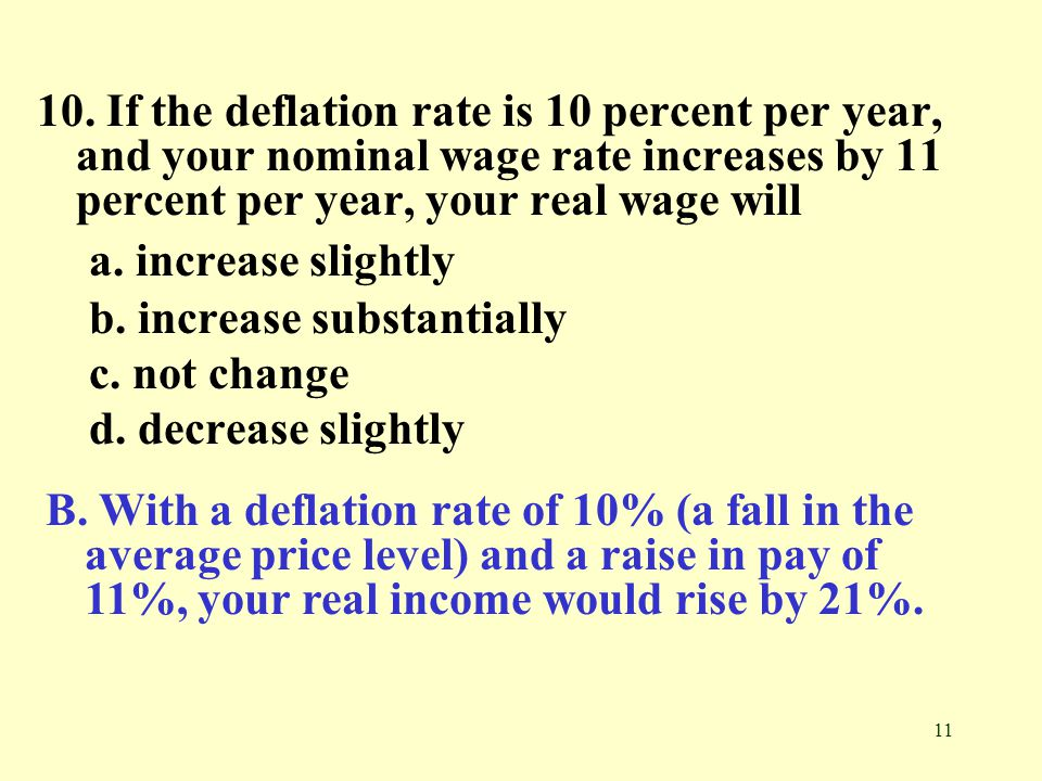 10. If the deflation rate is 10 percent per year, and your nominal wage rate increases by 11 percent per year, your real wage will