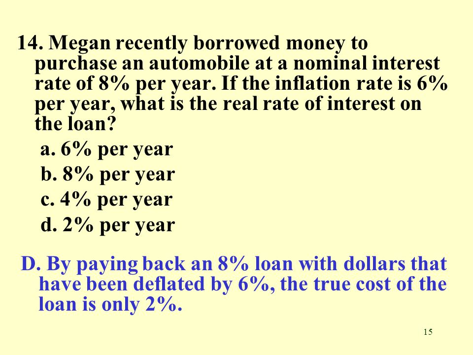 14. Megan recently borrowed money to purchase an automobile at a nominal interest rate of 8% per year. If the inflation rate is 6% per year, what is the real rate of interest on the loan