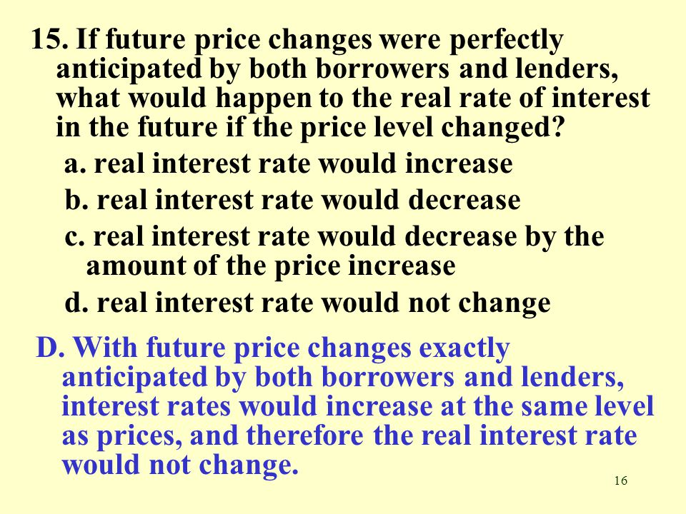15. If future price changes were perfectly anticipated by both borrowers and lenders, what would happen to the real rate of interest in the future if the price level changed
