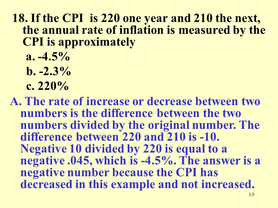 18. If the CPI is 220 one year and 210 the next, the annual rate of inflation is measured by the CPI is approximately
