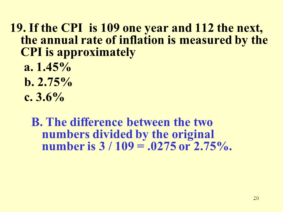 19. If the CPI is 109 one year and 112 the next, the annual rate of inflation is measured by the CPI is approximately