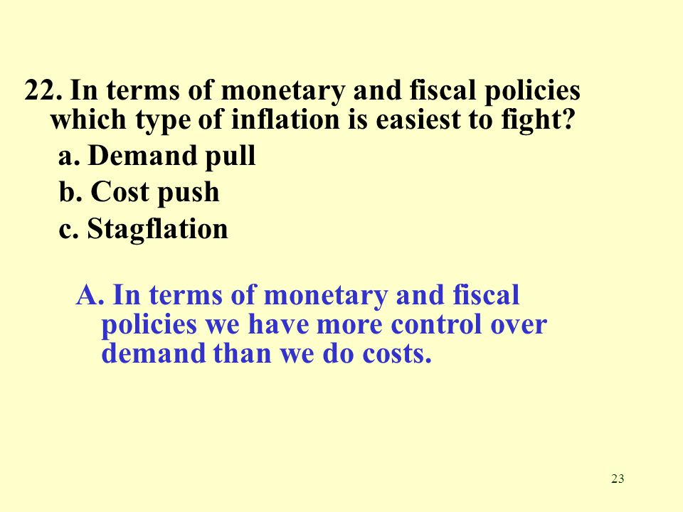 22. In terms of monetary and fiscal policies which type of inflation is easiest to fight