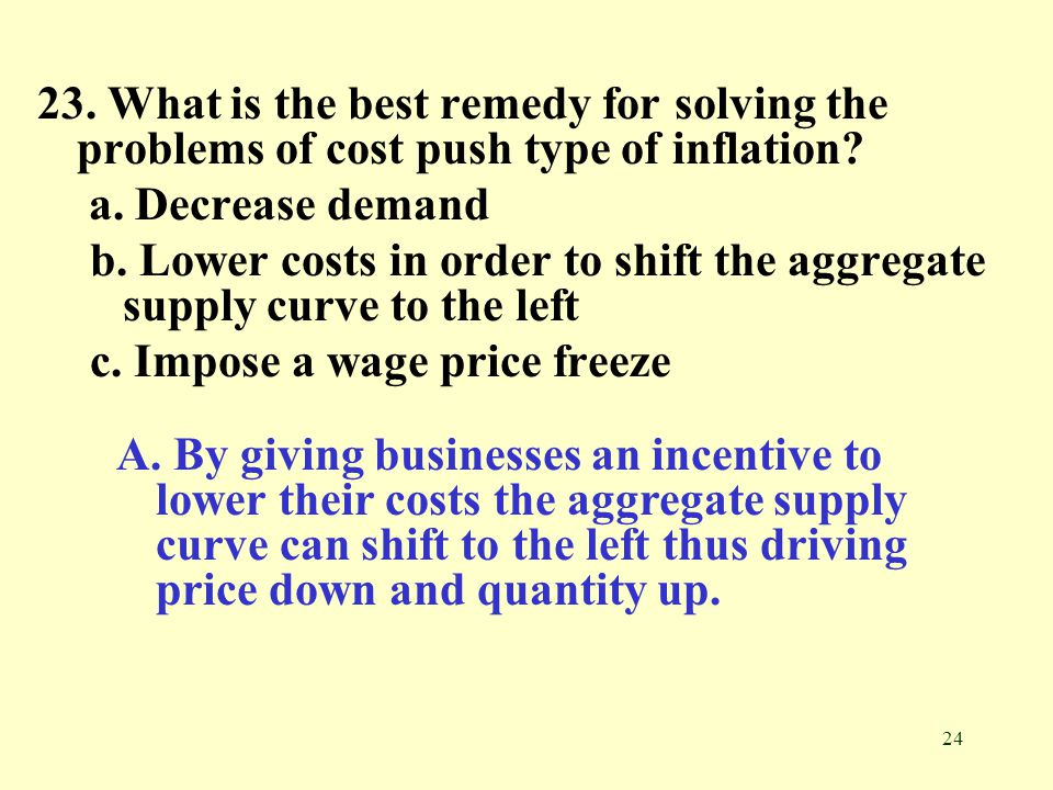 23. What is the best remedy for solving the problems of cost push type of inflation