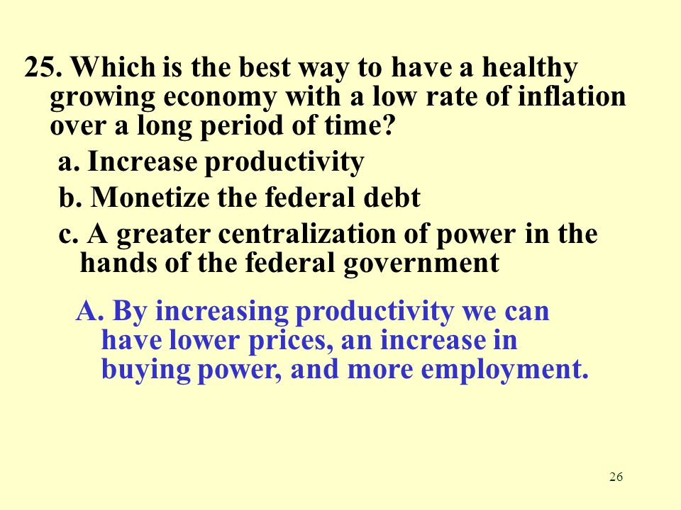 25. Which is the best way to have a healthy growing economy with a low rate of inflation over a long period of time