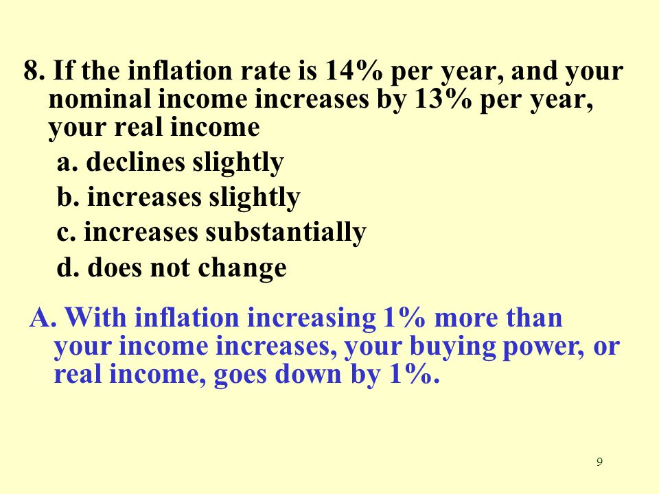 8. If the inflation rate is 14% per year, and your nominal income increases by 13% per year, your real income