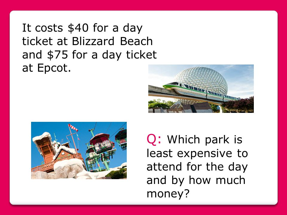 It costs $40 for a day ticket at Blizzard Beach and $75 for a day ticket at Epcot.