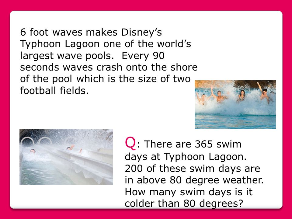 6 foot waves makes Disney's Typhoon Lagoon one of the world's largest wave pools. Every 90 seconds waves crash onto the shore of the pool which is the size of two football fields.