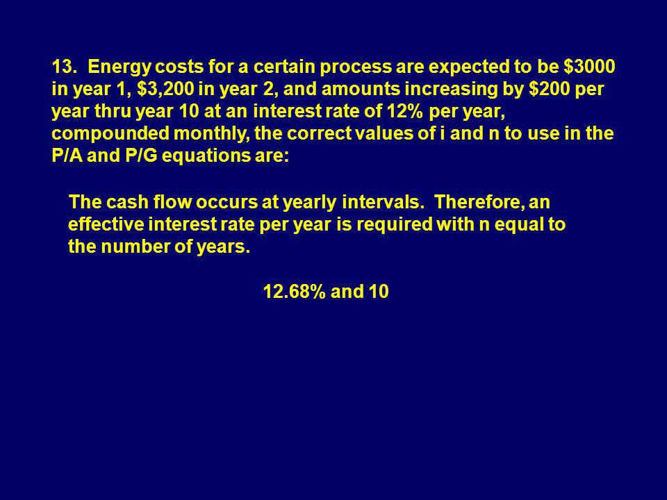 13. Energy costs for a certain process are expected to be $3000 in year 1, $3,200 in year 2, and amounts increasing by $200 per year thru year 10 at an interest rate of 12% per year, compounded monthly, the correct values of i and n to use in the P/A and P/G equations are: