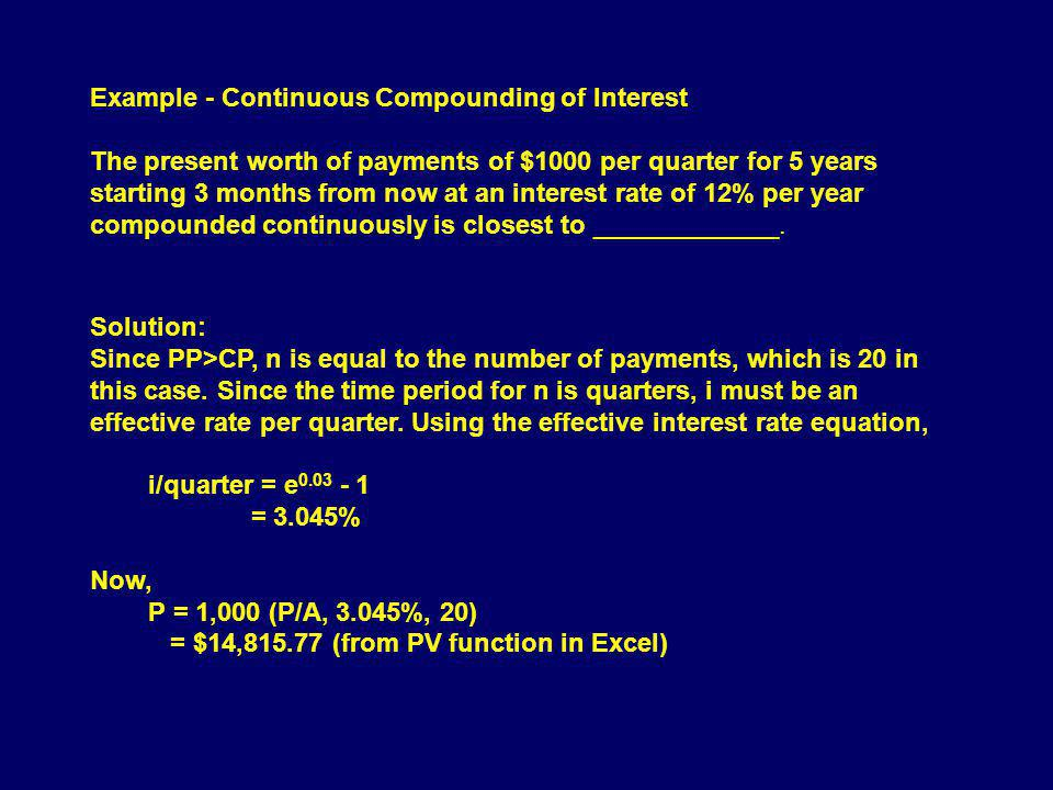 Example - Continuous Compounding of Interest The present worth of payments of $1000 per quarter for 5 years starting 3 months from now at an interest rate of 12% per year compounded continuously is closest to _____________.