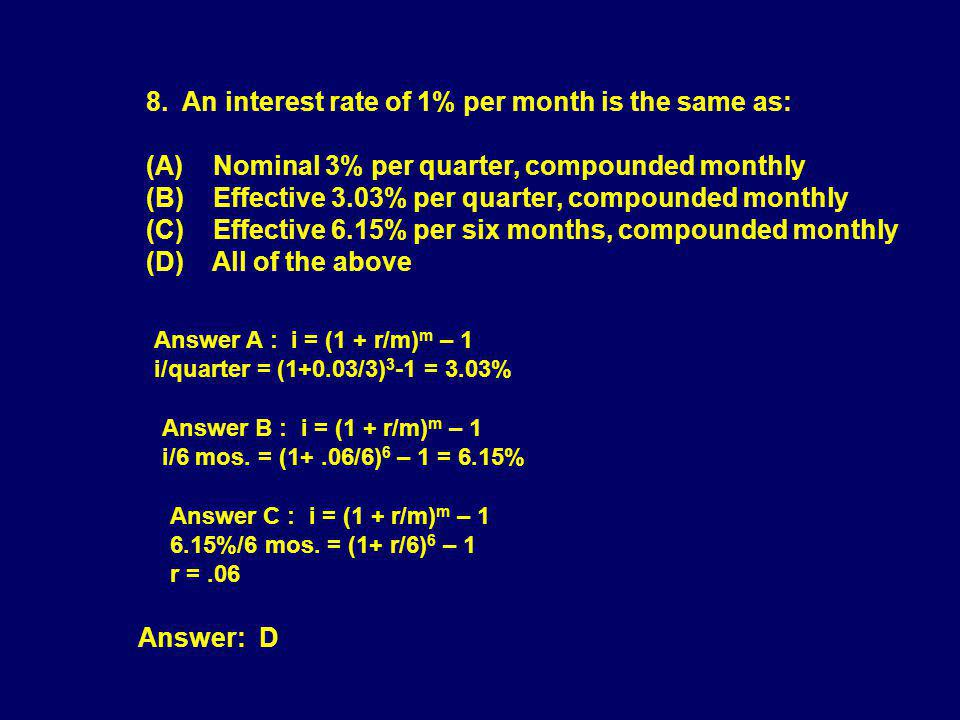 8. An interest rate of 1% per month is the same as: (A) Nominal 3% per quarter, compounded monthly (B) Effective 3.03% per quarter, compounded monthly (C) Effective 6.15% per six months, compounded monthly (D) All of the above
