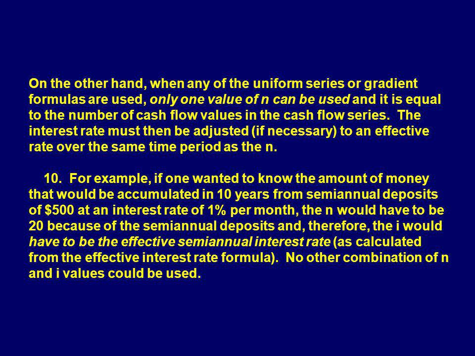 On the other hand, when any of the uniform series or gradient formulas are used, only one value of n can be used and it is equal to the number of cash flow values in the cash flow series. The interest rate must then be adjusted (if necessary) to an effective rate over the same time period as the n.