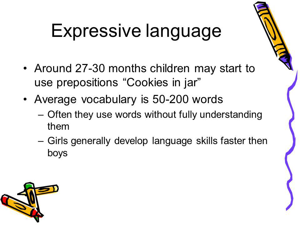 Expressive language Around 27-30 months children may start to use prepositions Cookies in jar Average vocabulary is 50-200 words.