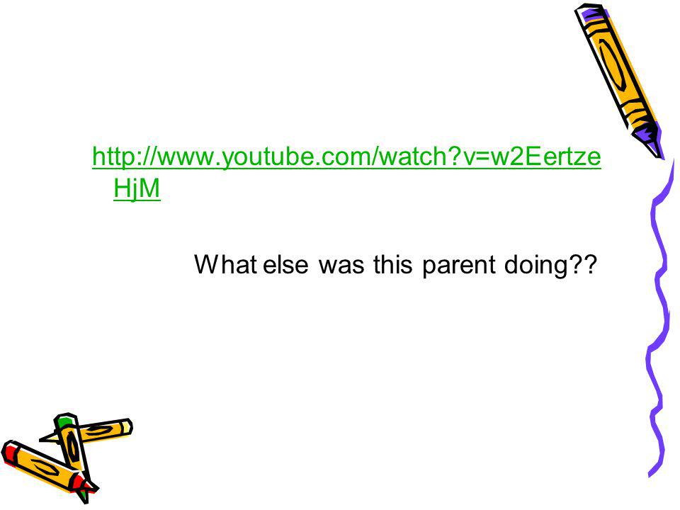 http://www.youtube.com/watch v=w2EertzeHjM What else was this parent doing