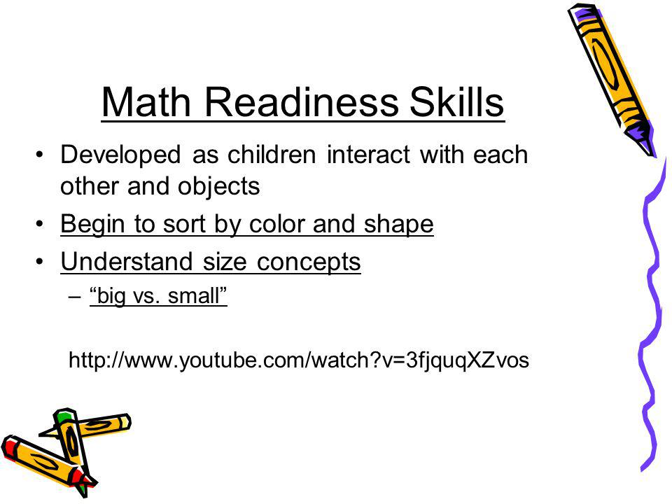 Math Readiness Skills Developed as children interact with each other and objects. Begin to sort by color and shape.