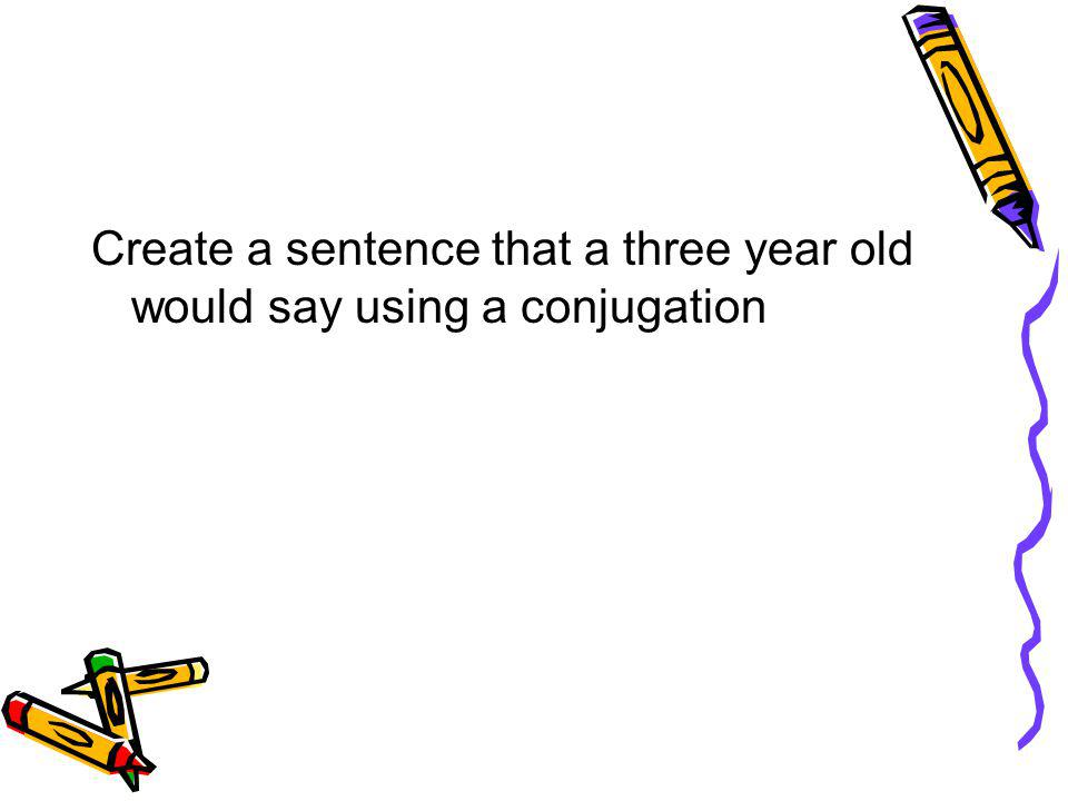 Create a sentence that a three year old would say using a conjugation