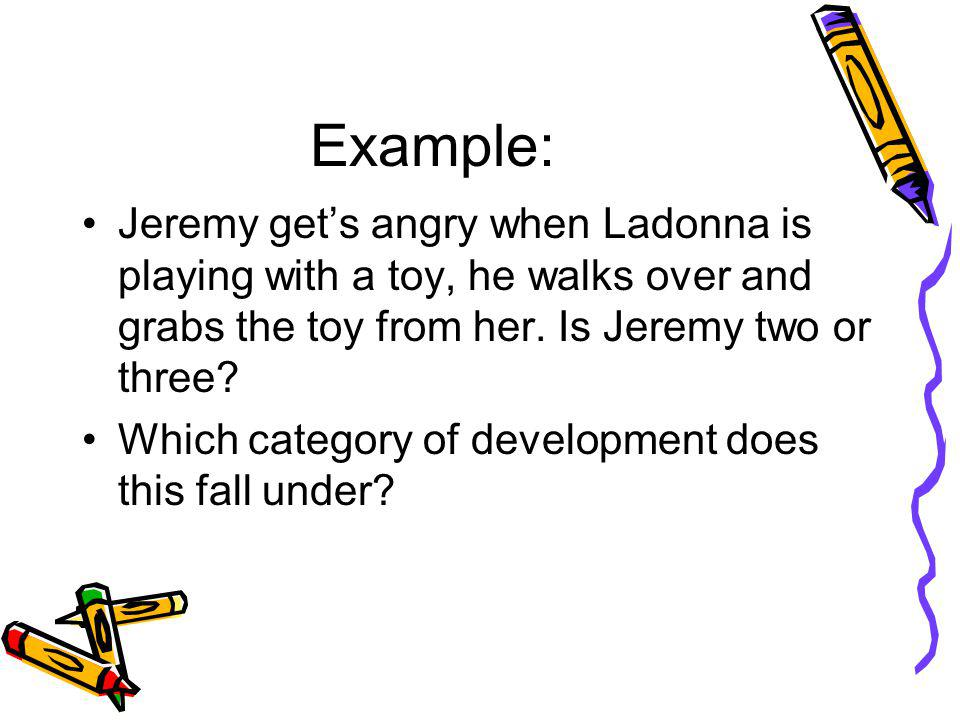 Example: Jeremy get's angry when Ladonna is playing with a toy, he walks over and grabs the toy from her. Is Jeremy two or three