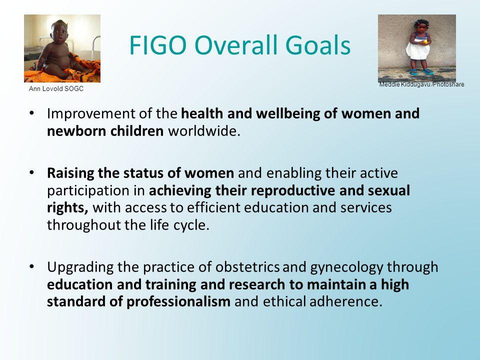 FIGO Overall Goals Meddie Kiddugavu /Photoshare. Ann Lovold SOGC. Improvement of the health and wellbeing of women and newborn children worldwide.