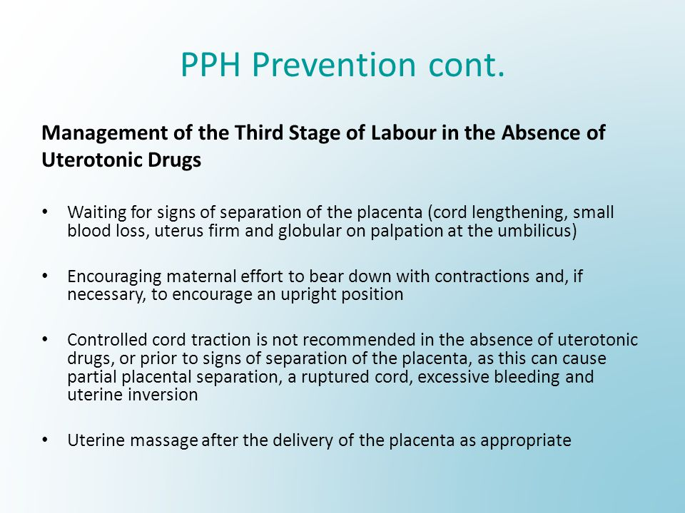 PPH Prevention cont. Management of the Third Stage of Labour in the Absence of. Uterotonic Drugs.