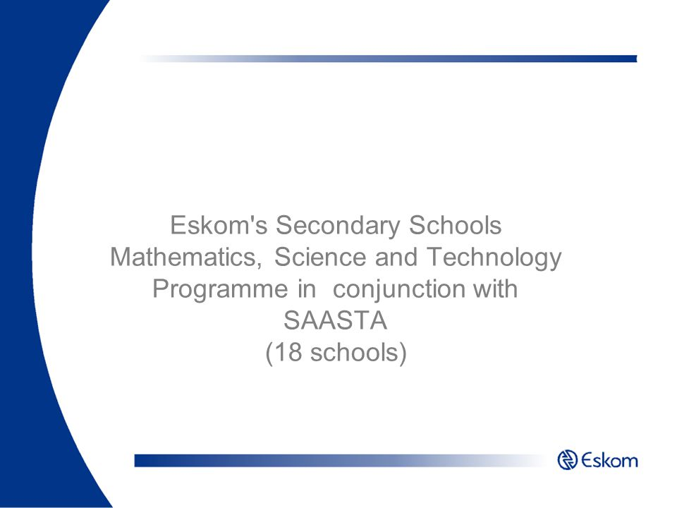 Eskom s Secondary Schools Mathematics, Science and Technology Programme in conjunction with SAASTA (18 schools)