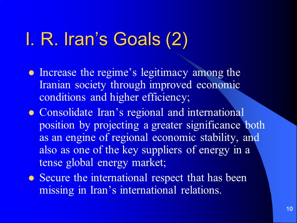 I. R. Iran's Goals (2) Increase the regime's legitimacy among the Iranian society through improved economic conditions and higher efficiency;