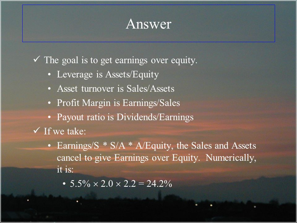Answer The goal is to get earnings over equity.