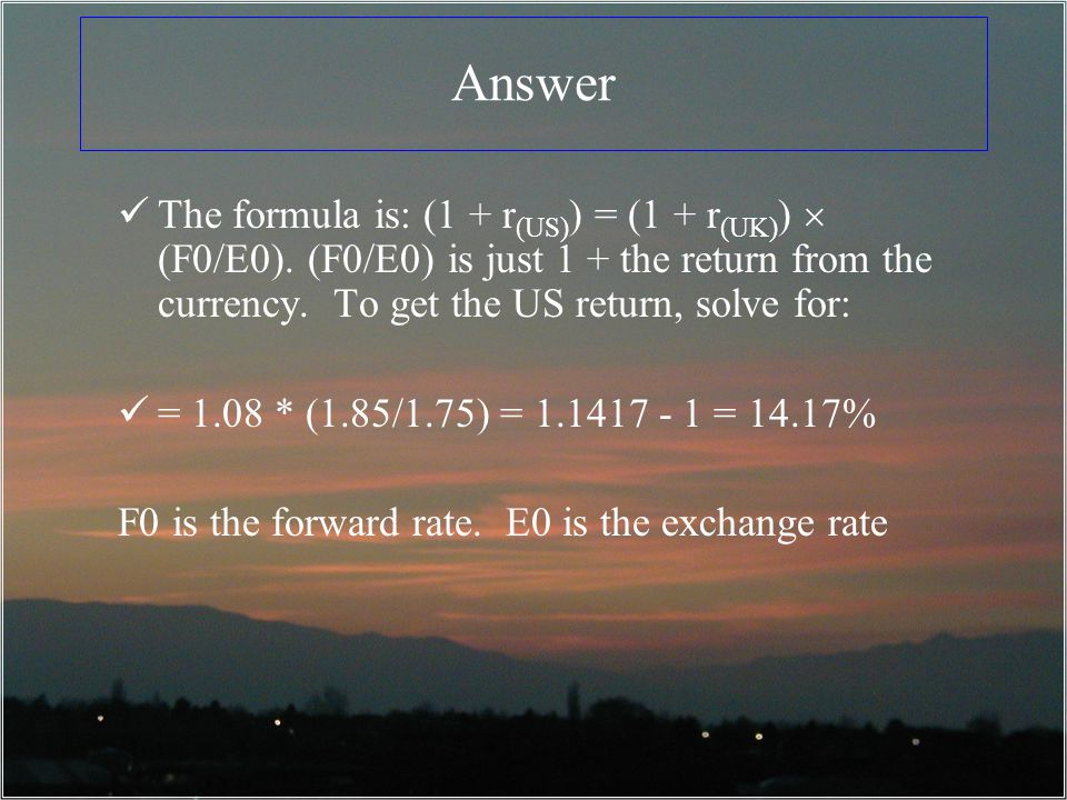 Answer The formula is: (1 + r(US)) = (1 + r(UK))  (F0/E0). (F0/E0) is just 1 + the return from the currency. To get the US return, solve for: