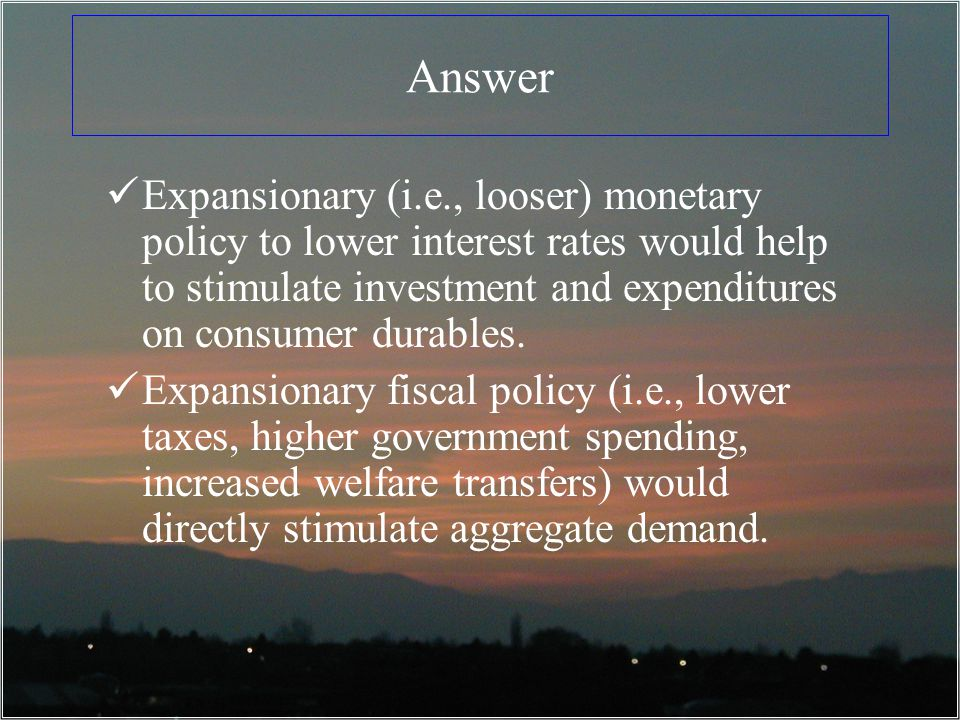 Answer Expansionary (i.e., looser) monetary policy to lower interest rates would help to stimulate investment and expenditures on consumer durables.
