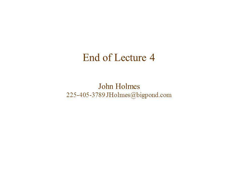 End of Lecture 4 John Holmes 225-405-3789 JHolmes@bigpond.com