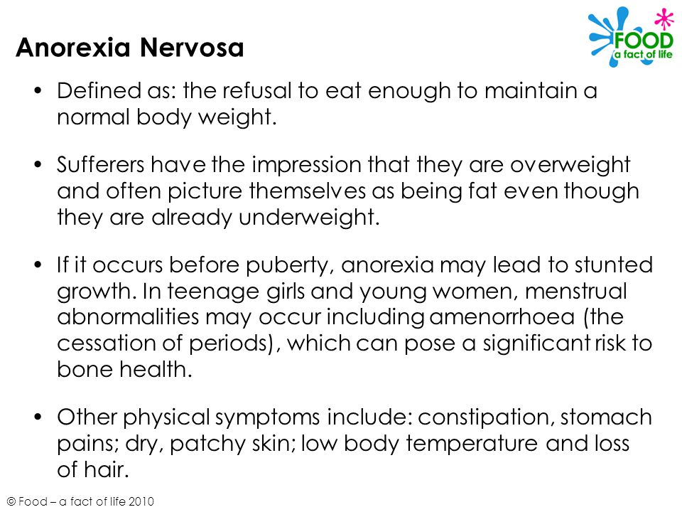 Anorexia Nervosa Defined as: the refusal to eat enough to maintain a normal body weight.