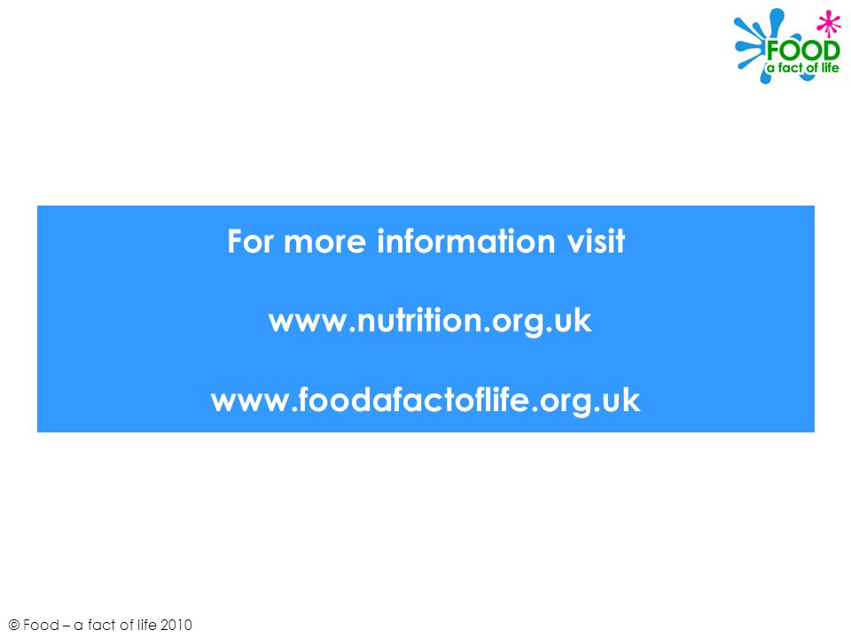 For more information visit www.nutrition.org.uk www.foodafactoflife.org.uk