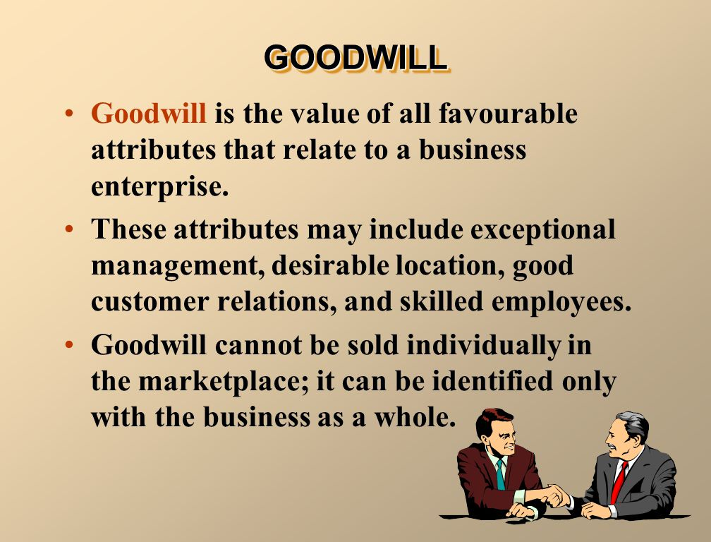 GOODWILL Goodwill is the value of all favourable attributes that relate to a business enterprise.