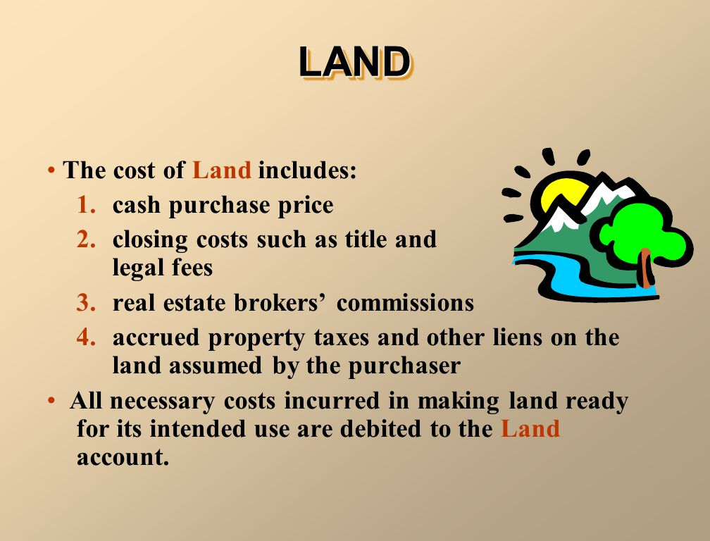LAND The cost of Land includes: 1. cash purchase price