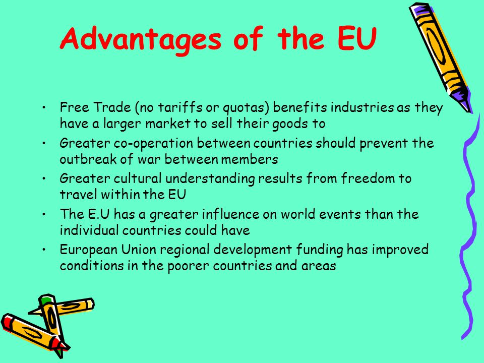 Advantages of the EU Free Trade (no tariffs or quotas) benefits industries as they have a larger market to sell their goods to.