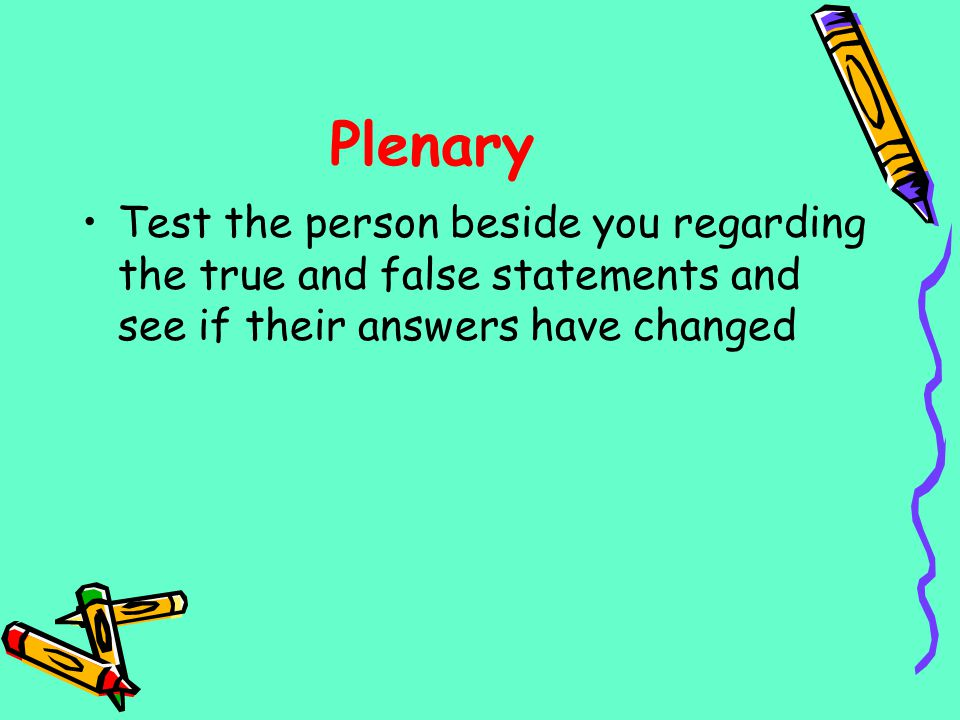 Plenary Test the person beside you regarding the true and false statements and see if their answers have changed.