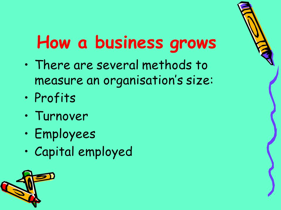 How a business grows There are several methods to measure an organisation's size: Profits. Turnover.