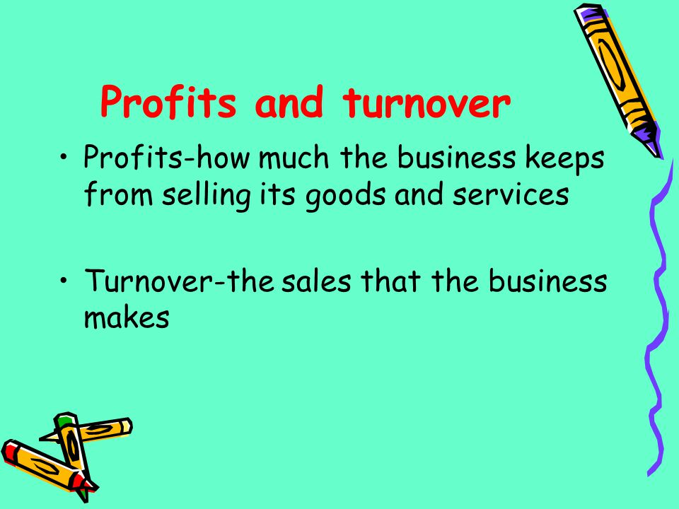 Profits and turnover Profits-how much the business keeps from selling its goods and services.