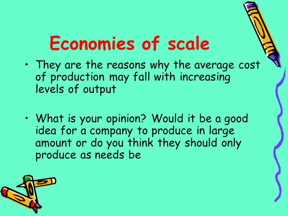 Economies of scale They are the reasons why the average cost of production may fall with increasing levels of output.