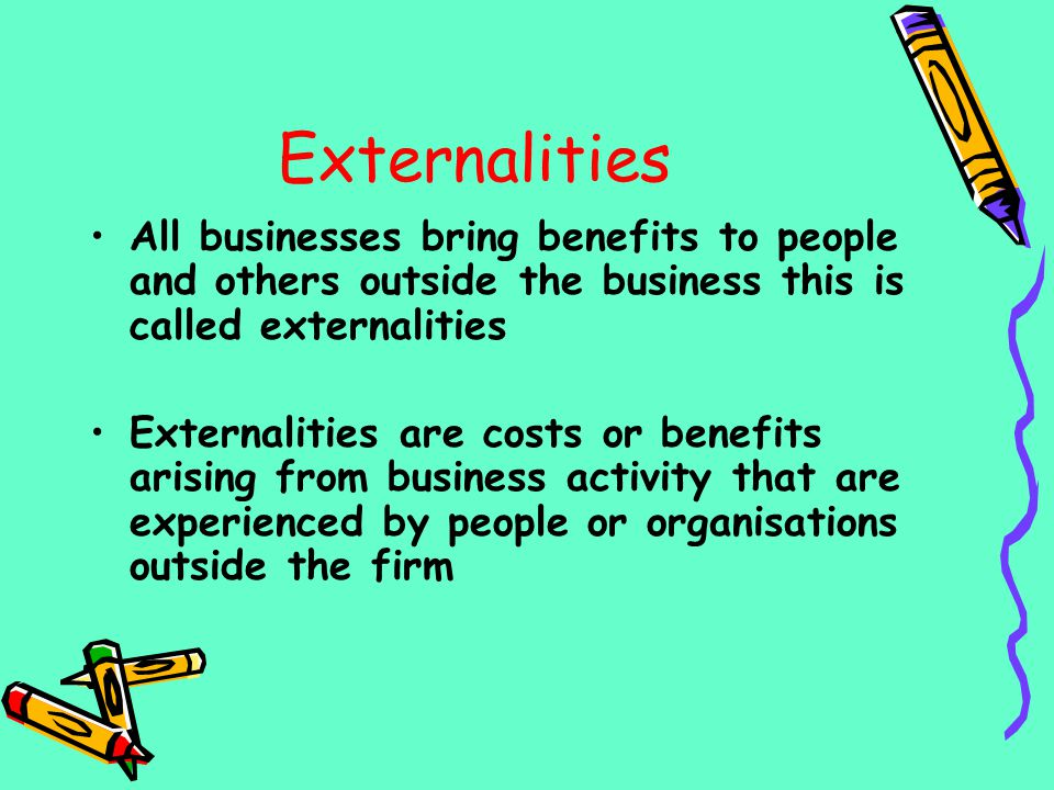 Externalities All businesses bring benefits to people and others outside the business this is called externalities.