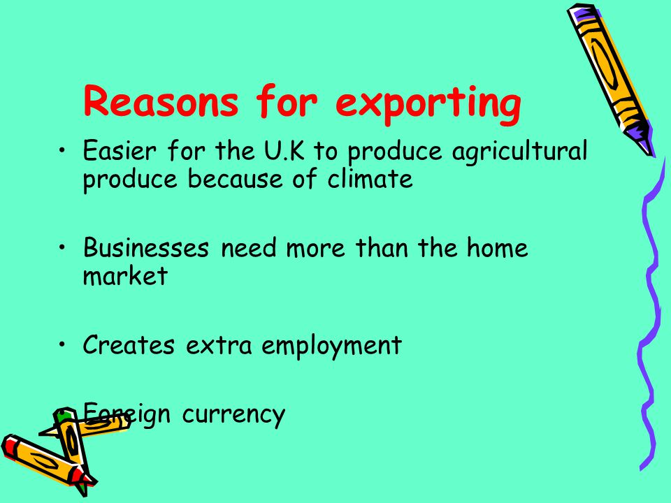 Reasons for exporting Easier for the U.K to produce agricultural produce because of climate. Businesses need more than the home market.