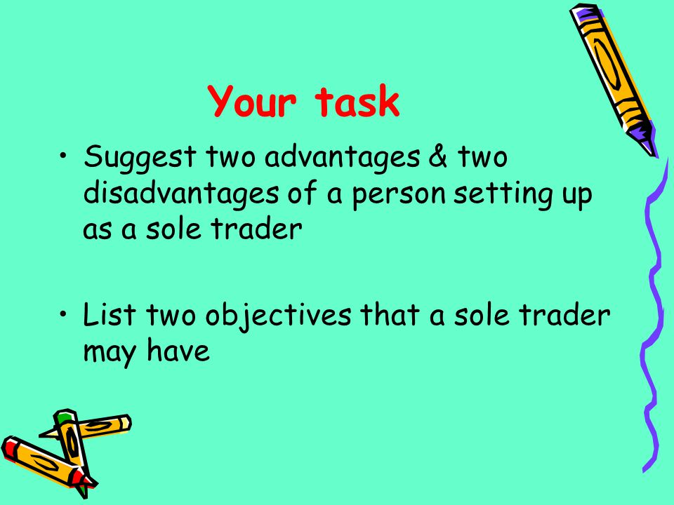 Your task Suggest two advantages & two disadvantages of a person setting up as a sole trader.